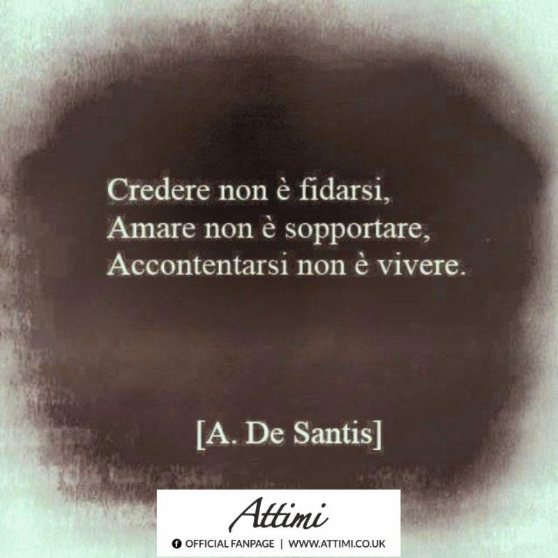 Credere non è fidarsi, Amare non è sopportare, Accontentarsi non è vivere. (A. De Santis)