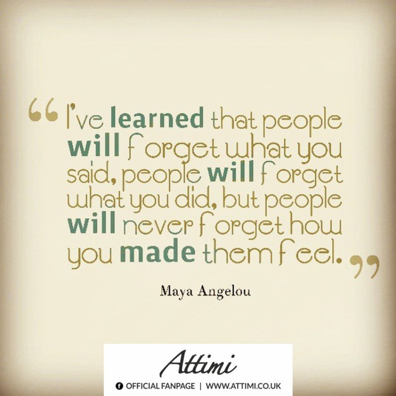 I've learned that people will forget what you said, people will forget wuat did, but people will never forget how you made them feel. (Maya Angelou)