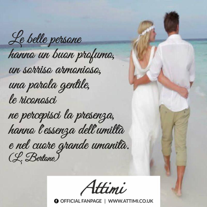 Le belle persone hanno un buon profumo, un sorriso armonioso, una parola gentile,le riconosci ne percepisci la presenza,hanno l'essenza dell'umiltà e nel cuore grande umanità. (L. Bertone)