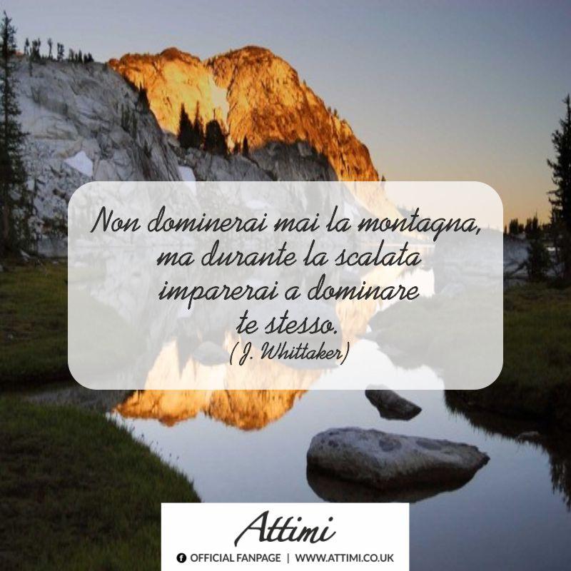 Non dominerai mai la montagna ma durante la scalata imparerai a dominare te stesso. (J. Whittaker)