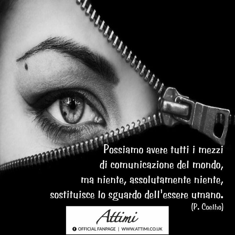 Possiamo avere tutti i mezzi di comunicazione del mondo, ma niente, assolutamente niente, sostituisce lo sguardo dell'essere umano. (P. Coelho)