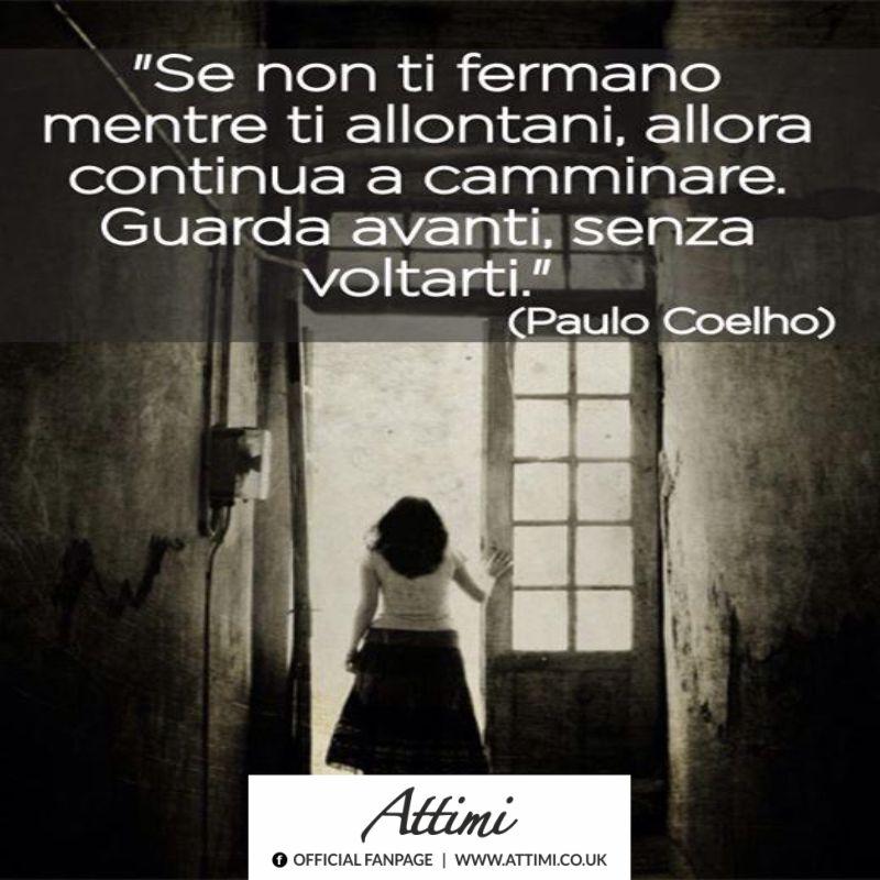 Se non ti fermano mentre ti allontani, allora continua a camminare. Guarda avanti, senza voltarti. (Paulo Coelho)