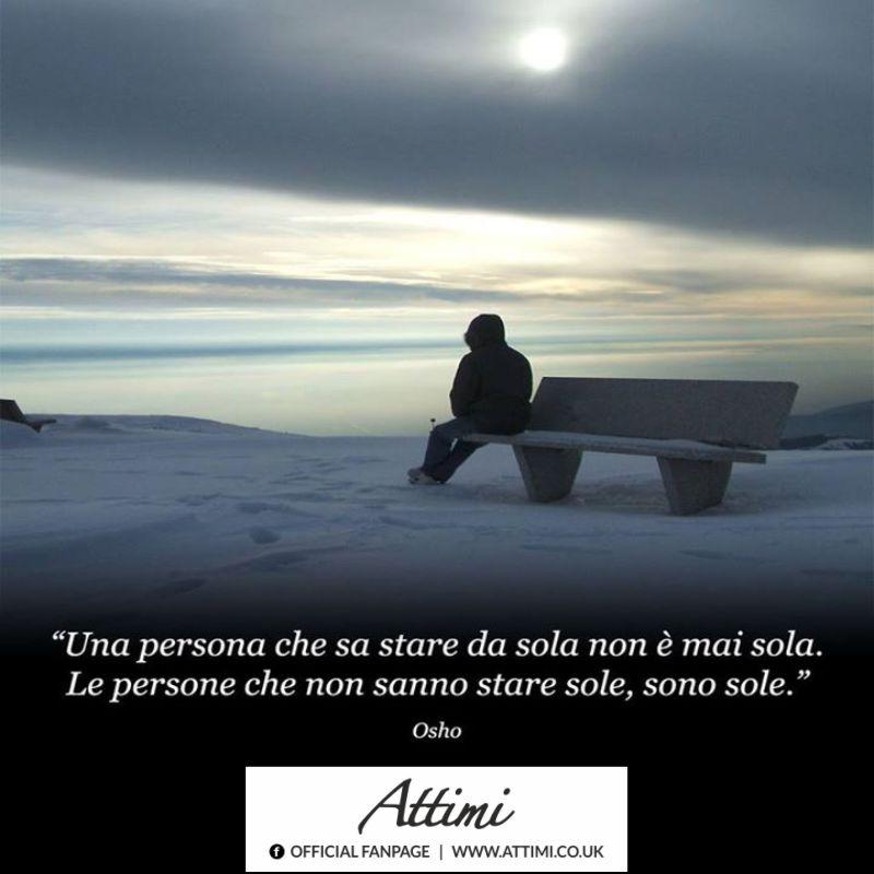 Una persona che non sa stare da sola non è mai sola. Le persone che non sanno stare sole, sono sole. (Osho)