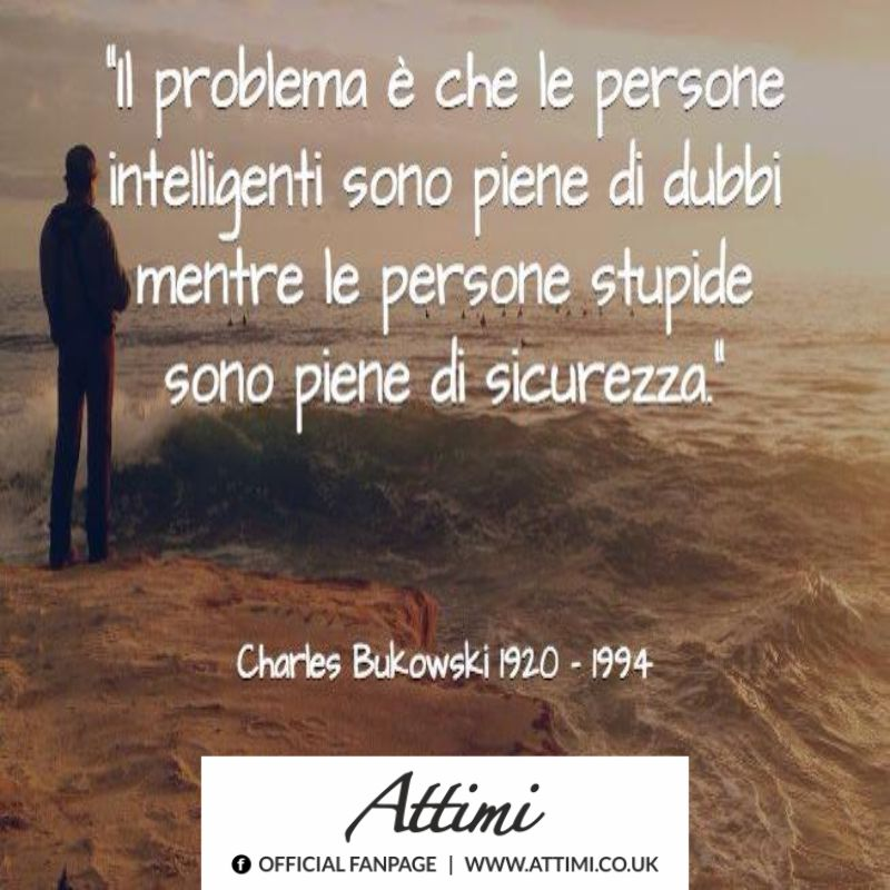 """""""Il problema è che le persone intelligenti sono piene di dubbi mentre le persone stupide sono piene di sicurezza."""" ( Charles Bukowski)"""