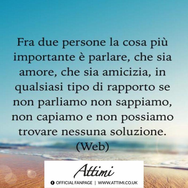Fra due persone la cosa più importante è parlare, che sia un amore, che sia un'amicizia, in qualsiasi tipo di rapporto se non parliamo, non sappiamo, non sappiamo ,non capiamo e non possiamo trovare nessuna soluzione.