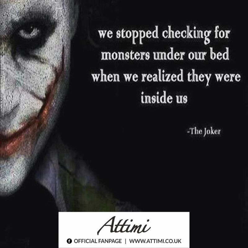 We stopped checking for monster under bed when we realized they were inside us. (The Joker)
