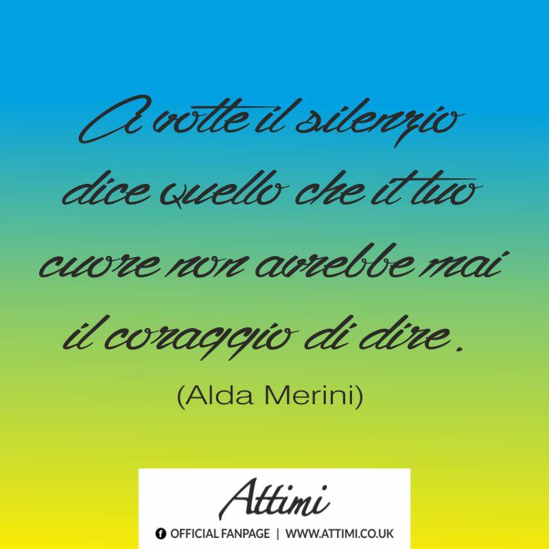 A volte il silenzio dice quello che il tuo cuore non avrebbe mai il coraggio di dire.  (Alda Merini)