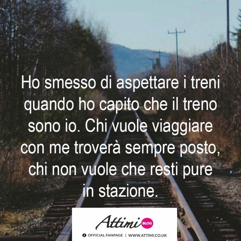 Ho smesso di aspettare i treni quando ho capito che il treno sono io. Chi vuole viaggiare con me troverà sempre posto, chi non vuole che resti pure in stazione.