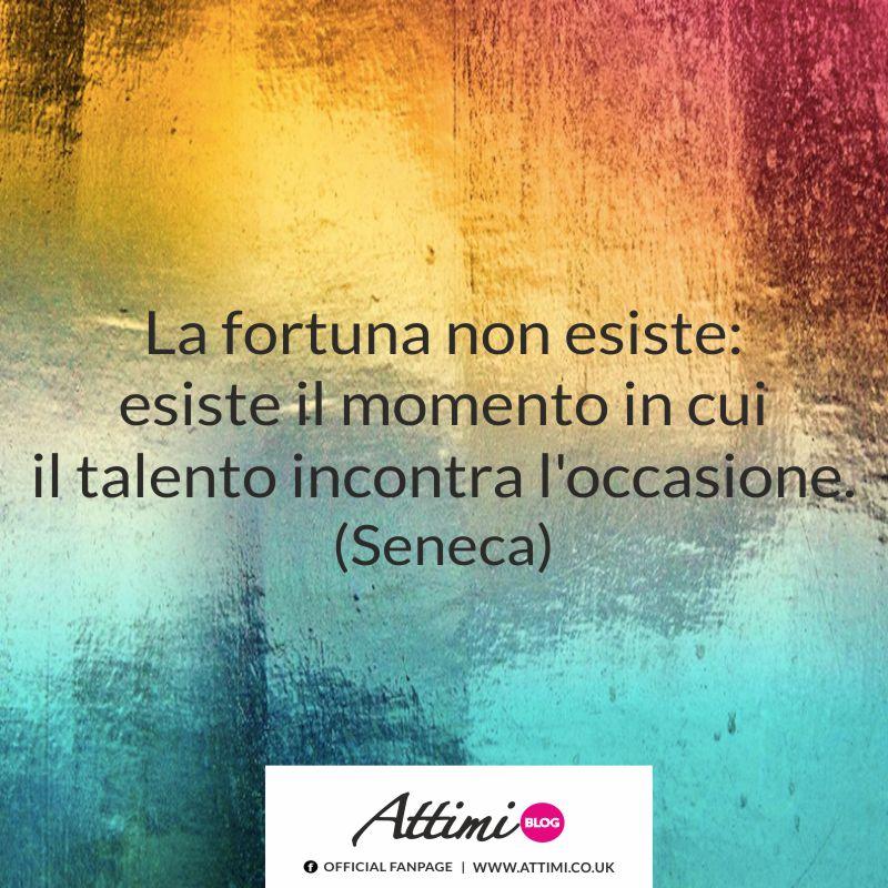 La fortuna non esiste: esiste il momento in cui il talento incontra l'occasione. (Seneca)