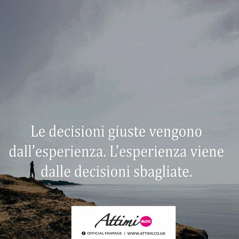 Le decisioni giuste vengono dall'esperienza. L'esperienza viene dalle decisioni sbagliate.