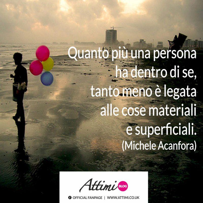 Quanto più una persona ha dentro di se, tanto meno è legata alle cose materiali e superficiali. (Michele Acanfora)