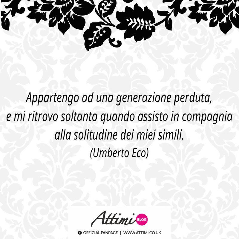 Appartengo ad una generazione perduta, e mi ritrovo soltanto quando assisto in compagnia alla solitudine dei miei simili. (Umberto Eco)