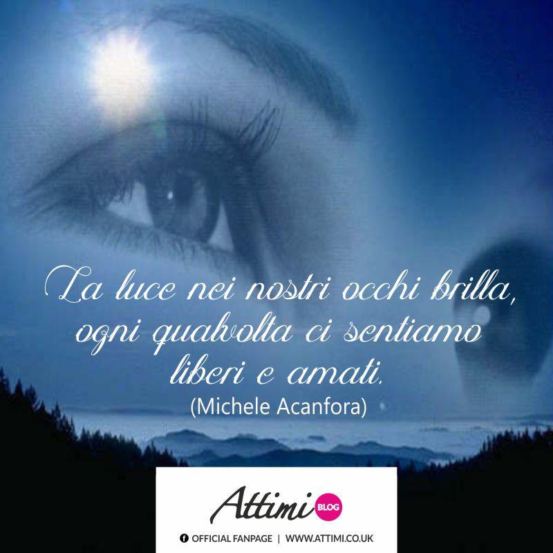 La luce nei nostri occhi brilla, ogni qualvolta ci sentiamo liberi e amati. (Michele Acanfora)