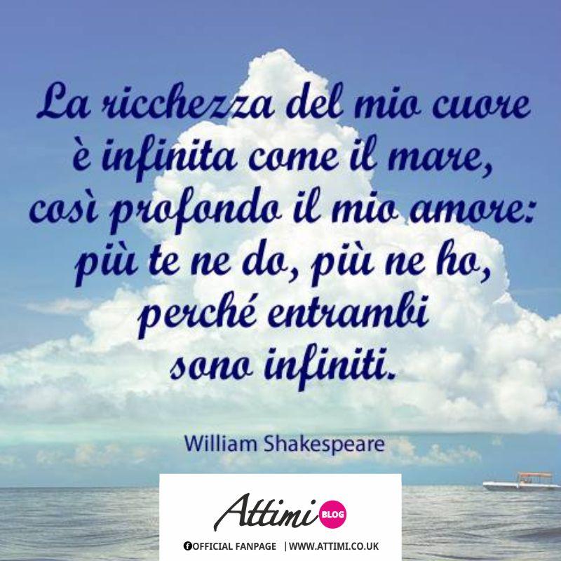 La ricchezza del mio cuore è infinita come il mare, cosi profondo il mio amore più ne do, più ne ho perchè entrambi sono infiniti. (Williams Shakespeare)