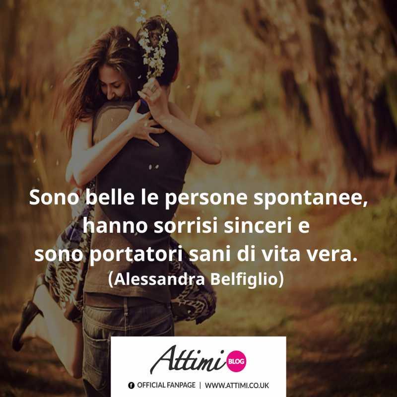 Sono belle le persone spontanee, hanno sorrisi sinceri e sono portatori sani di vita vera. (Alessandra Belfiglio).