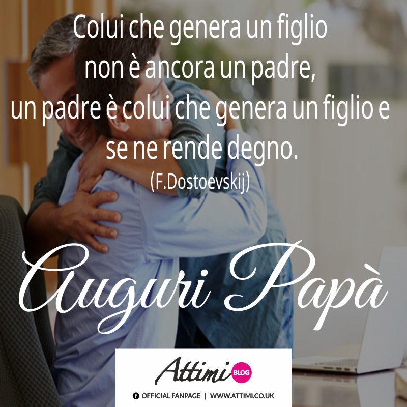 Colui che genera un figlio non è ancora un padre, un padre è colui che genera un figlio e se ne rende degno. (F.Dostoevskij)