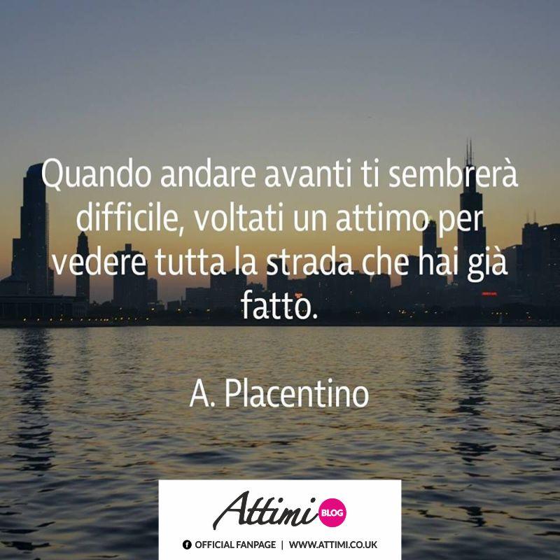 Quando andare avanti ti sembrerà difficile, voltati un attimo per vedere tutta la strada che hai già fatto. (A . Placentino)