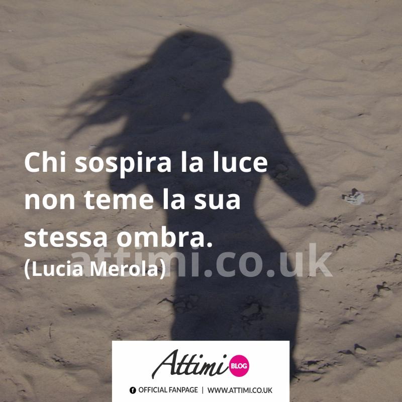 Chi sospira la luce non teme la sua stessa ombra. (Lucia Merola)