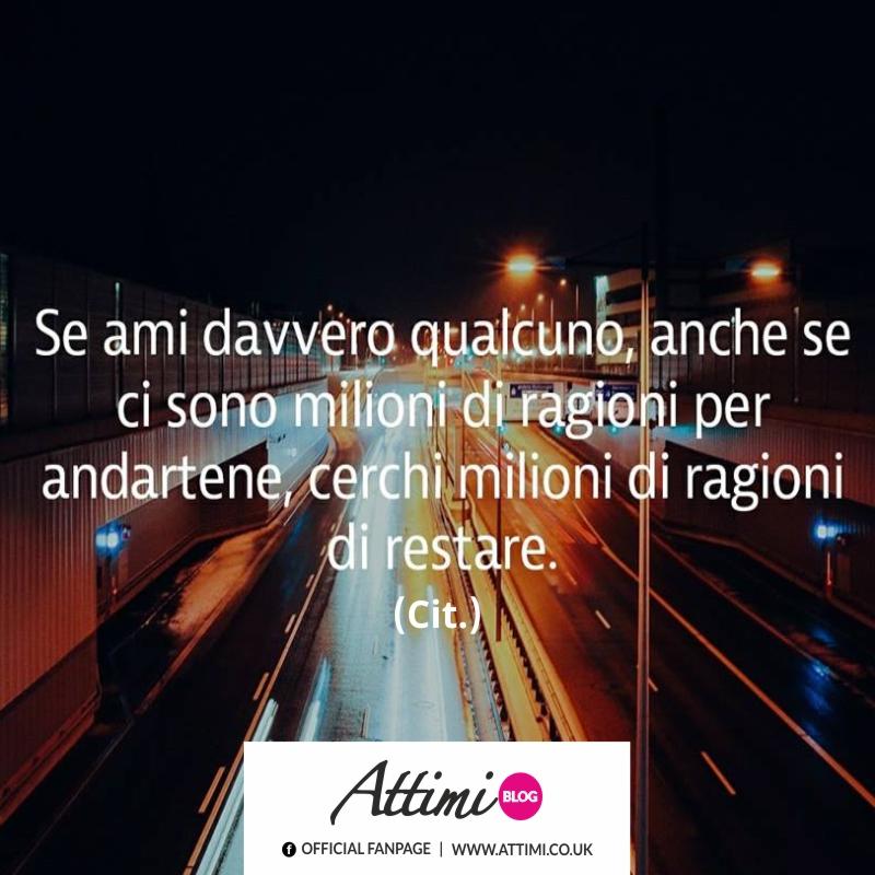 Se ami davvero qualcuno, anche se ci sono milioni di ragioni per andartene, cerchi milioni di ragioni per restare. (Cit.)