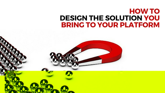 HOW TO DESIGN THE SOLUTION YOU BRING TO