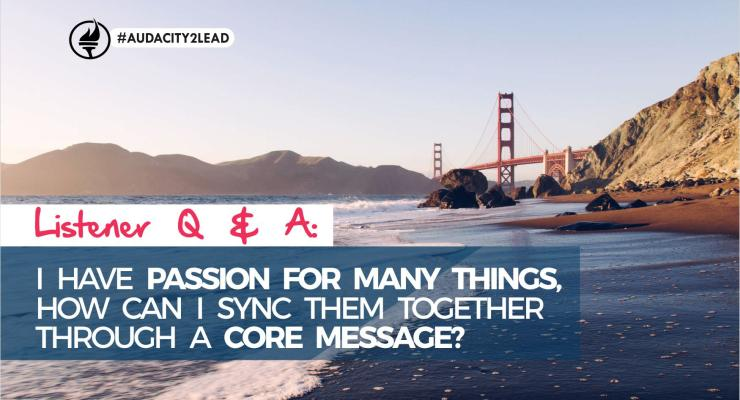 Listener Q & A: I Have Passion for Many Things, How Can I Sync Them Together Through A Core Message?