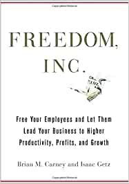 Freedom, Inc.: Free Your Employees and Let Them Lead Your Business to Higher Productivity, Profits, and Growth