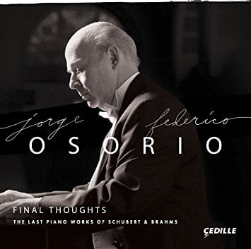 Final Thoughts: The Last Piano Works of BRAHMS and SCHUBERT = BRAHMS: Piano Pieces, Op. 116 through 119; SCHUBERT: Piano Sonatas D. 959, D. 960 – Jorge Federico Osorio (p.) – Cedille