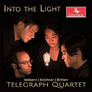 INTO THE LIGHT = Quartets by KIRCHNER, WEBERN, BRITTEN—The Telegraph Quartet— Centaur