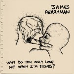 James Perryman - Why Do You Only Love Me When I'm Stoned?