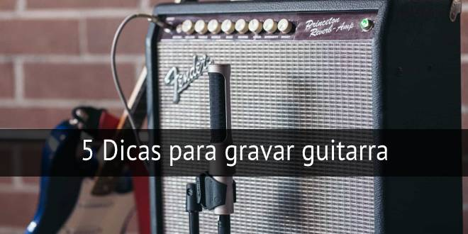 5 dicas para gravar guitarra