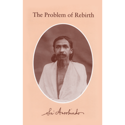 Sri Aurobindo The Problem of Rebirth