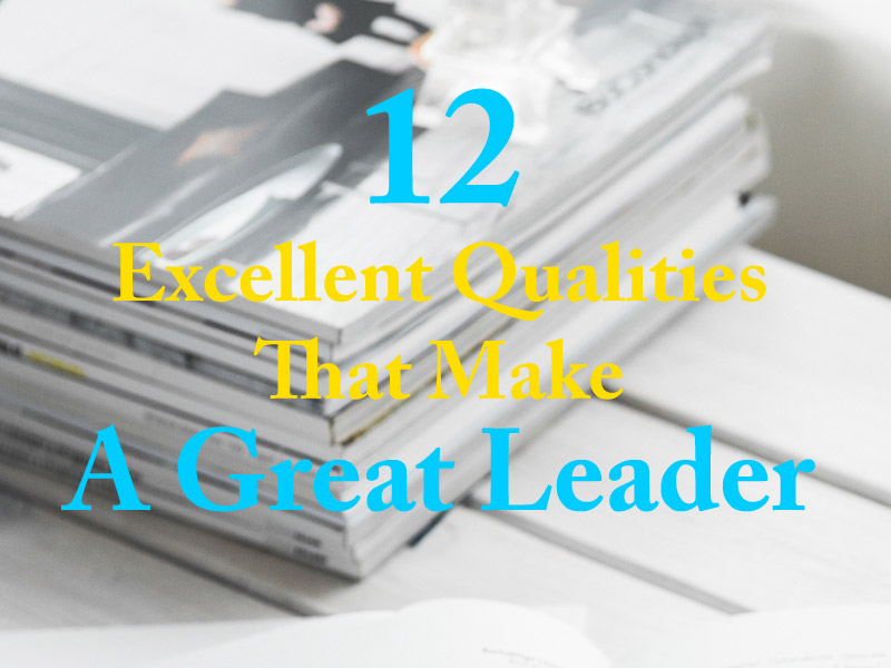 12 Excellent Qualities That Make A Great Leader