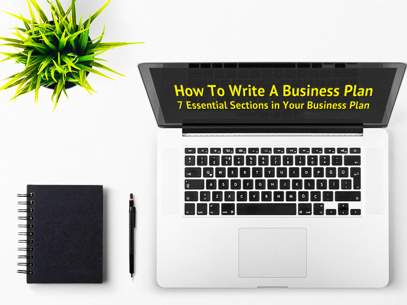 How To Write A Business Plan - 7 Essential Sections in Your Business Plan