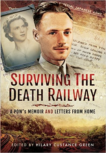 Surviving the Death Railway. A PlW's Memoir and Letters from Home Edited by HIlary Custance Green