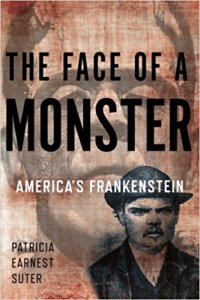 The Face of a Monster: America's Frankenstein by Patricia Earnest Suter