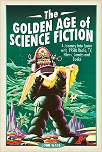 The Golden Age of Science Fiction. A Journey into Space with 1950s Radio, TV, Films, Comics and Books by John Wade