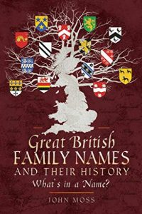 Great British Family Names and Their History: What's in a Name? by John Moss.