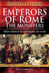 Emperors of Rome: The Monsters: From Tiberius to Theodora, AD 14–548 (History of Terror) by Paul Chrystal