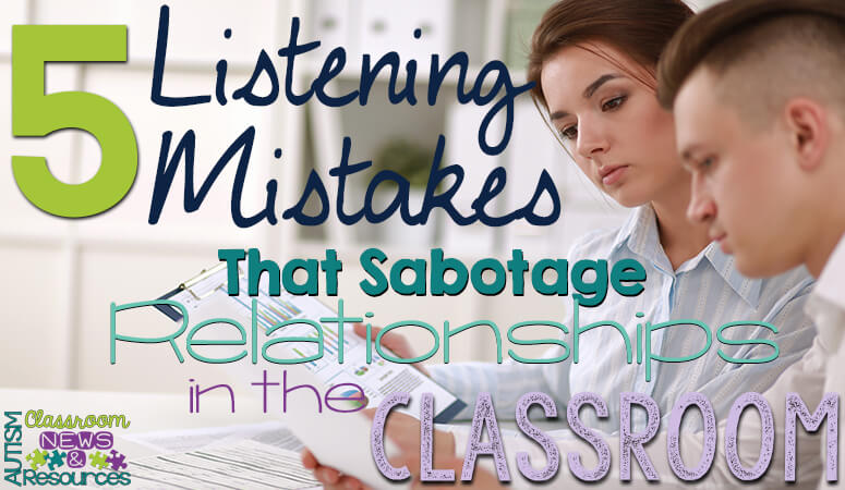 5 Listening Mistakes That Sabotage Relationships in the Classroom