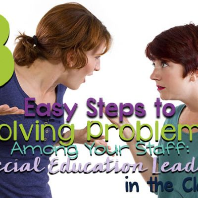 3 Easy Steps to Solving Problems Among Your Staff: Special Education Leadership in the Clasroom