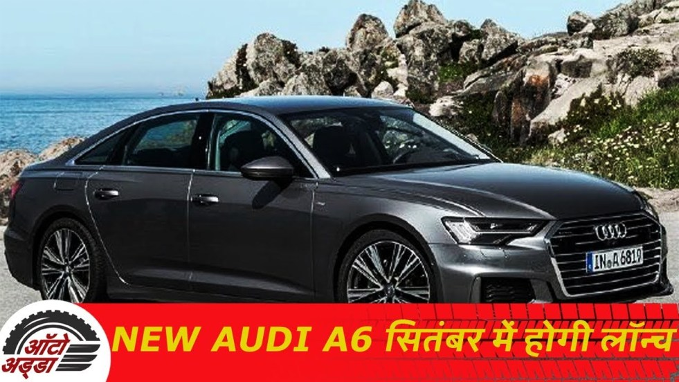 New Audi A6 सितबंर २०१९ में भारत में होगी लॉन्च