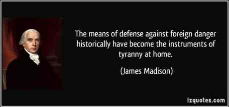 quote-the-means-of-defense-against-foreign-danger-historically-have-become-the-instruments-of-tyranny-at-james-madison-117375