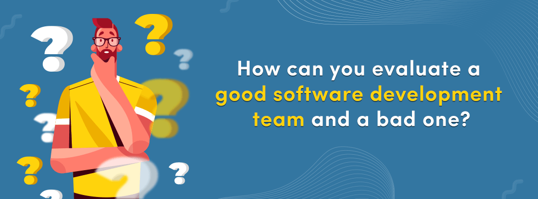 How can you evaluate a good software development team and a bad one