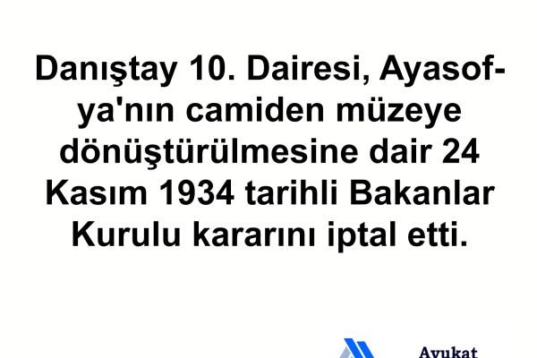 Danıştay 10. Dairesi, Ayasofya'nın camiden müzeye dönüştürülmesine dair 24 Kasım 1934 tarihli Bakanlar Kurulu kararını iptal etti.