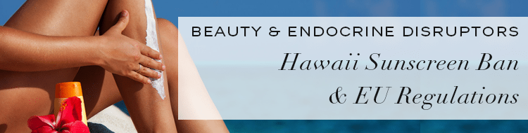 Cosmetics and Endocrine Disruptors? Uptake on Hawaii Sunscreen Ban & EU Regulations