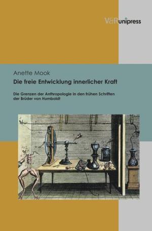Die freie Entwicklung innerlicher Kraft. Die Grenzen der Anthropologie in den frühen Schriften der Brüder von Humboldt (Vandenhoeck & Ruprecht 2012)