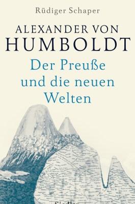 Rüdiger Schaper: Alexander von Humboldt. Der Preuße und die neuen Welten. Siedler 2018.