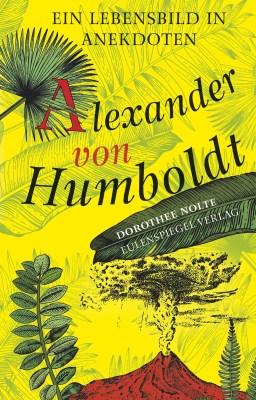 Dorothee Nolte: Alexander von Humboldt. Ein Lebensbild in Anekdoten. Eulenspiegel 2018.