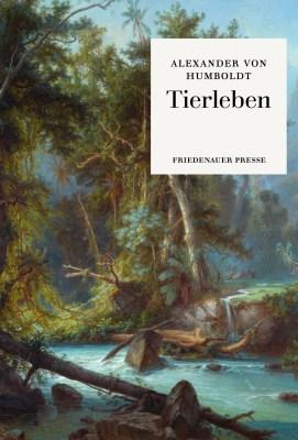 Alexander von Humboldt / Sarah Bärtschi (Hrsg.): Tierleben. Friedenauer Presse 2019.