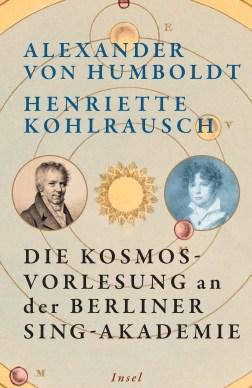 A. v. Humboldt / Henriette Kohlrausch: Die Kosmos-Vorlesung an der Berliner Sing-Akademie. Insel 2019.